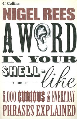 A WORD IN YOUR SHELL-LIKE : 6,000 CURIOUS AND EVERYDAY PHRASES EXPLAINED, Rees, Nigel