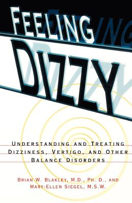 Feeling Dizzy: Understanding and Treating Vertigo, Dizziness, and Other Balance Disorders, Brian W. Blakley, Marc Siegel