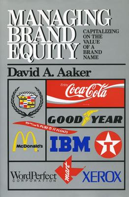 Managing Brand Equity : Capitalizing on the Value of a Brand Name, Aaker, David A.
