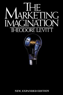 Marketing Imagination, New, Expanded Edition, Theodore M. Levitt