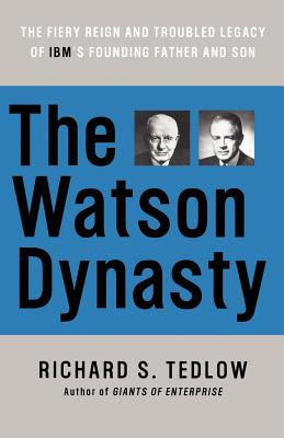 The Watson Dynasty: The Fiery Reign and Troubled Legacy of IBM's Founding Father and Son, Tedlow, Richard S.