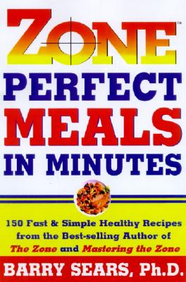 Zone Perfect Meals in Minutes: 150 Fast and Simple Healthy Recipes from the Bestselling Authorof the Zone and Mastering the Zone, BARRY SEARS
