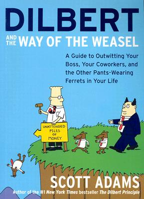 Dilbert and the Way of the Weasel: A Guide to Outwitting Your Boss, Your Coworkers, and the Other Pants-Wearing Ferrets in Your Life, Adams, Scott
