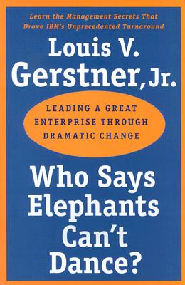 Who Says Elephants Can't Dance?: Leading a Great Enterprise through Dramatic Change, Jr. Louis V.Gerstner