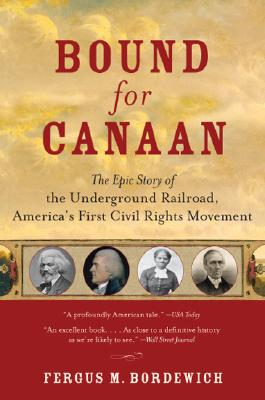 BOUND FOR CANAAN: THE EPIC STORY OF THE UNDERGROUND RAILROAD, AMERICA'S FIRST CIVIL RIGHTS MOVEMENT, BORDEWICH, FERGUS M.