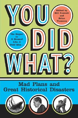 You Did What?: Mad Plans and Great Historical Disasters, Fawcett, Bill