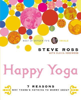 Happy Yoga: 7 Reasons Why There's Nothing to Worry About, Steve Ross