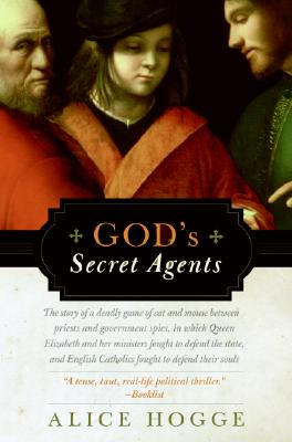 God's Secret Agents: Queen Elizabeth's Forbidden Priests and the Hatching of the Gunpowder Plot, Alice Hogge