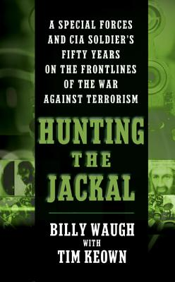 Hunting the Jackal: A Special Forces and CIA Soldier's Fifty Years on the Frontlines of the War Against Terrorism, Billy Waugh, Tim Keown
