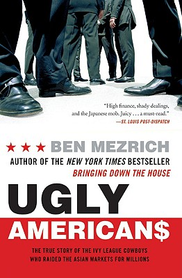 Ugly Americans: The True Story of the Ivy League Cowboys Who Raided the Asian Markets for Millions, Ben Mezrich