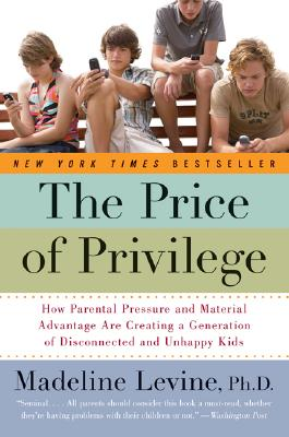 The Price of Privilege: How Parental Pressure and Material Advantage Are Creating a Generation of Disconnected and Unhappy Kids, MADELINE LEVINE