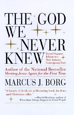 The God We Never Knew: Beyond Dogmatic Religion to a More Authentic Contemporary Faith, Borg, Marcus J.