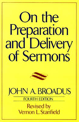 On the Preparation and Delivery of Sermons: Fourth Edition, John A. Broadus