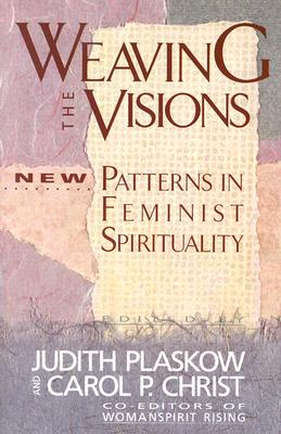 Weaving the Visions : New Patterns in Feminist Spirituality, Plaskow, Judith (editor); Christ, Carol P. (editor)