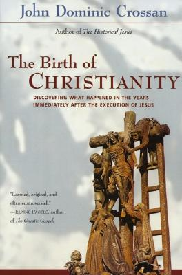 The Birth of Christianity : Discovering What Happened in the Years Immediately After the Execution of Jesus, Crossan, John Dominic