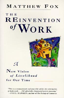 The Reinvention of Work: New Vision of Livelihood for Our Time, A, Fox, Matthew