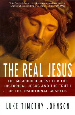 The Real Jesus : The Misguided Quest for the Historical Jesus and the Truth of the Traditional Gospels, Luke Timothy Johnson
