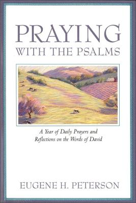 Praying with the Psalms: A Year of Daily Prayers and Reflections on the Words of David, Eugene H. Peterson