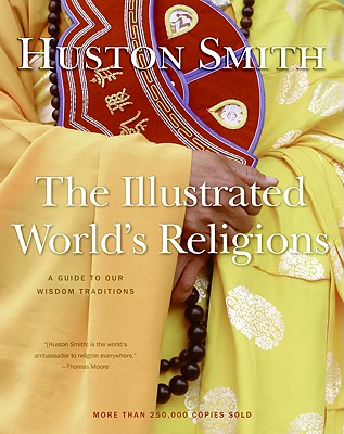 The Illustrated World's Religions: A Guide to Our Wisdom Traditions, Smith, Huston