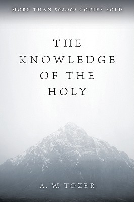 The Knowledge of the Holy: The Attributes of God: Their Meaning in the Christian Life, A. W. TOZER