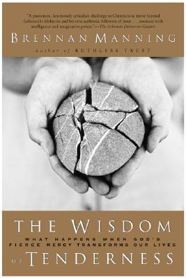 Image for The Wisdom of Tenderness: What Happens When God's Fierce Mercy Transforms Our Lives