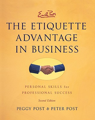 Emily Post's The Etiquette Advantage in Business: Personal Skills for Professional Success, Second Edition, Peggy Post, Peter Post