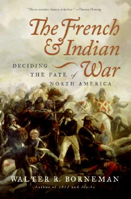 The French and Indian War: Deciding the Fate of North America, Borneman, Walter R.