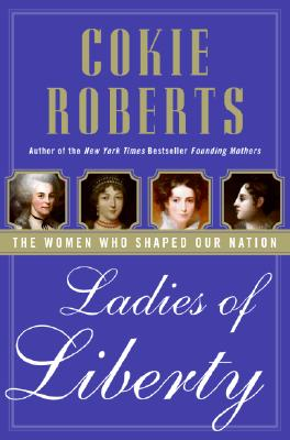 Ladies of Liberty: The Women Who Shaped Our Nation, Cokie Roberts