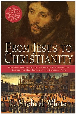 From Jesus to Christianity: How Four Generations of Visionaries & Storytellers Created the New Testament and Christian Faith, White, L. Michael