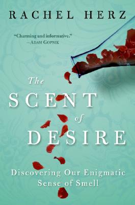 The Scent of Desire: Discovering Our Enigmatic Sense of Smell, Rachel Herz