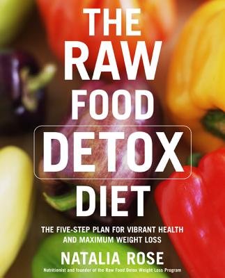 The Raw Food Detox Diet: The Five-Step Plan for Vibrant Health and Maximum Weight Loss (Raw Food Series), Rose, Natalia