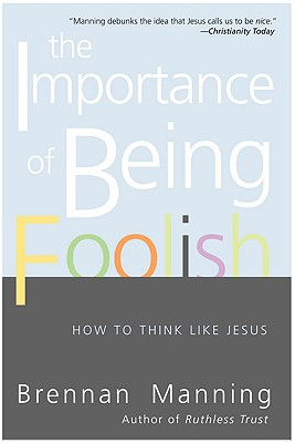 The Importance of Being Foolish: How to Think Like Jesus, Brennan Manning