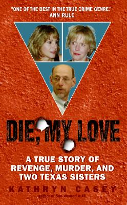 Die, My Love: A True Story of Revenge, Murder, and Two Texas Sisters, Kathryn Casey