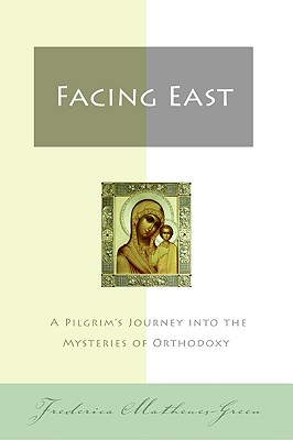 Facing East: A Pilgrim's Journey into the Mysteries of Orthodoxy, FREDERICA MATHEWES-GREEN