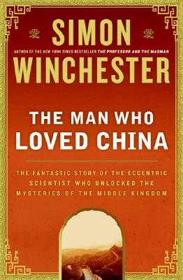 The Man Who Loved China: The Fantastic Story of the Eccentric Scientist Who Unlocked the Mysteries of the Middle Kingdom, SIMON WINCHESTER
