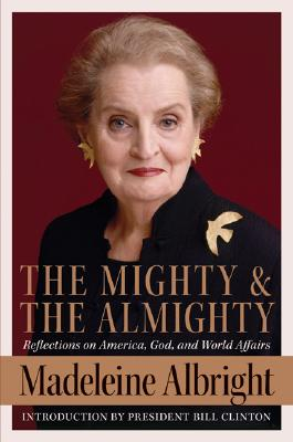 The Mighty And the Almighty: Reflections on America, God, And World Affairs, Albright, Madeleine; Woodward, Bill