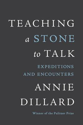 TEACHING A STONE TO TALK : EXPEDITIONS A, ANNIE DILLARD
