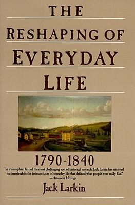 The Reshaping of Everyday Life, 1790-1840, Larkin, Jack