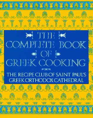 The Complete Book of Greek Cooking: The Recipe Club of St. Paul's Orthodox Cathedral, St. Paul's Greek Orthodox Church