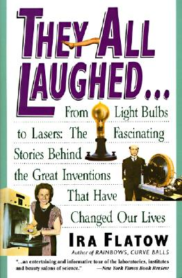 They All Laughed...: From the Light Bulbs to Lasers The Fascinating Stories Behind the Great Inventions That Have Changed Our Lives, Flatow, Ira