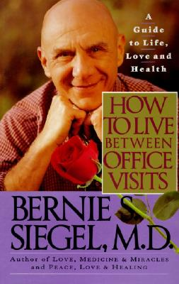 How to Live Between Office Visits : A Guide to Life, Love and Health, BERNIE S. SIEGEL