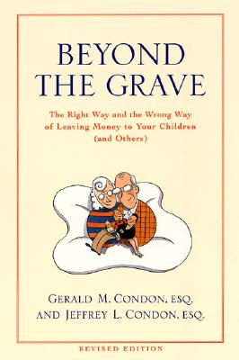 Beyond the Grave: The Right Way and the Wrong Way of Leaving Money to Your Children (And Others), Condon, Gerald M.;Condon, Jeffrey L.