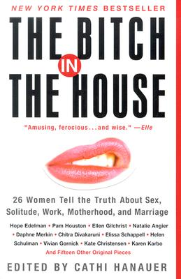 The Bitch in the House: 26 Women Tell the Truth About Sex, Solitude, Work, Motherhood, and Marriage, Hanauer, Cathi