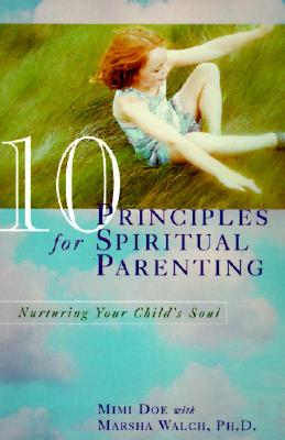 10 Principles for Spiritual Parenting: Nurturing Your Child's Soul, Mimi Doe, Marsha F. Walch