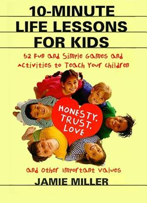 10-Minute Life Lessons for Kids: 52 Fun and Simple Games and Activities to Teach Your Child Honesty, Trust, Love, and Other Important Values, Miller, Jamie C.
