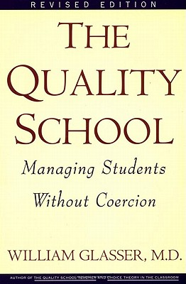 The Quality School: Managing Students Without Coercion, Glasser, William