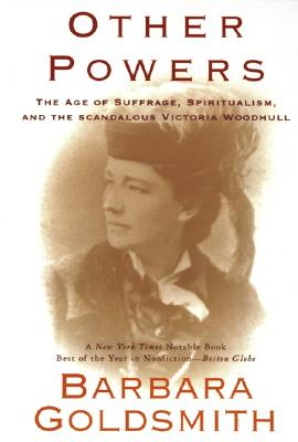 Other Powers: the Age of Suffrage, Spiritualism, and the Scandalous Victoria Woodhull, Barbara Goldsmith