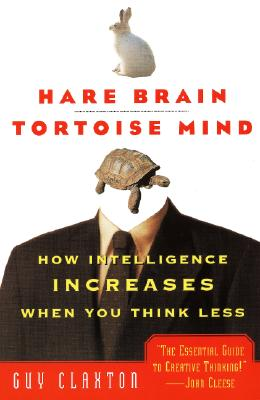 Hare Brain, Tortoise Mind: How Intelligence Increases When You Think Less, Claxton, Guy