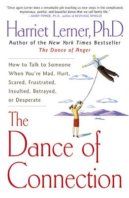 The Dance of Connection: How to Talk to Someone When You're Mad, Hurt, Scared, Frustrated, Insulted, Betrayed, or Desperate, Lerner, Harriet
