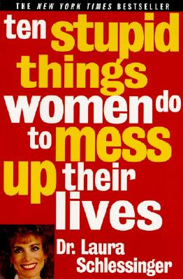 10 Stupid Things Women Do to Mess Up Their Lives, Schlessinger, Laura C.
